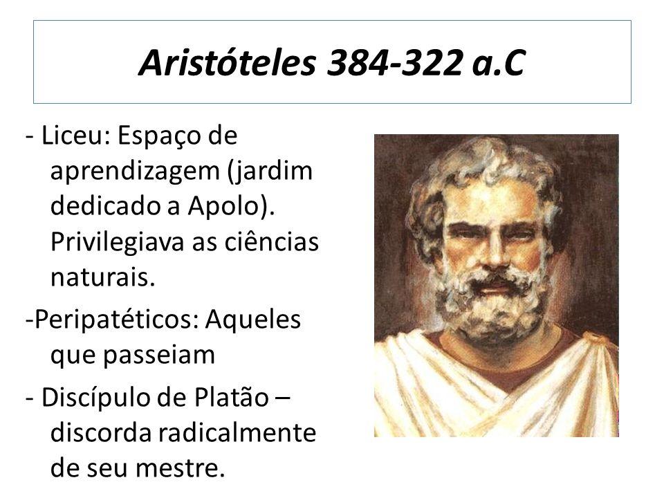 Aristóteles 384-322 a.C - Liceu: Espaço de aprendizagem (jardim dedicado a Apolo). Privilegiava as ciências naturais. -Peripatéticos: Aqueles que pass