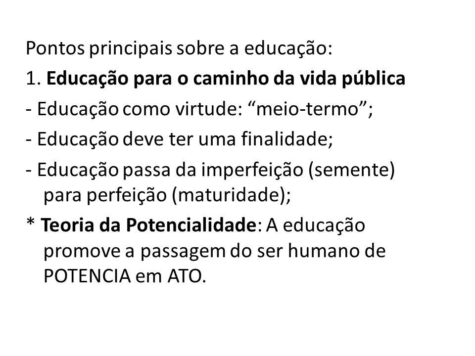 """Pontos principais sobre a educação: 1. Educação para o caminho da vida pública - Educação como virtude: """"meio-termo""""; - Educação deve ter uma finalida"""