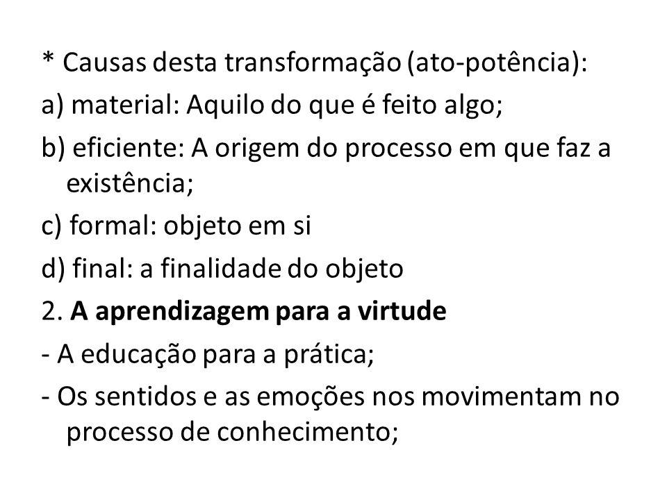 * Causas desta transformação (ato-potência): a) material: Aquilo do que é feito algo; b) eficiente: A origem do processo em que faz a existência; c) f