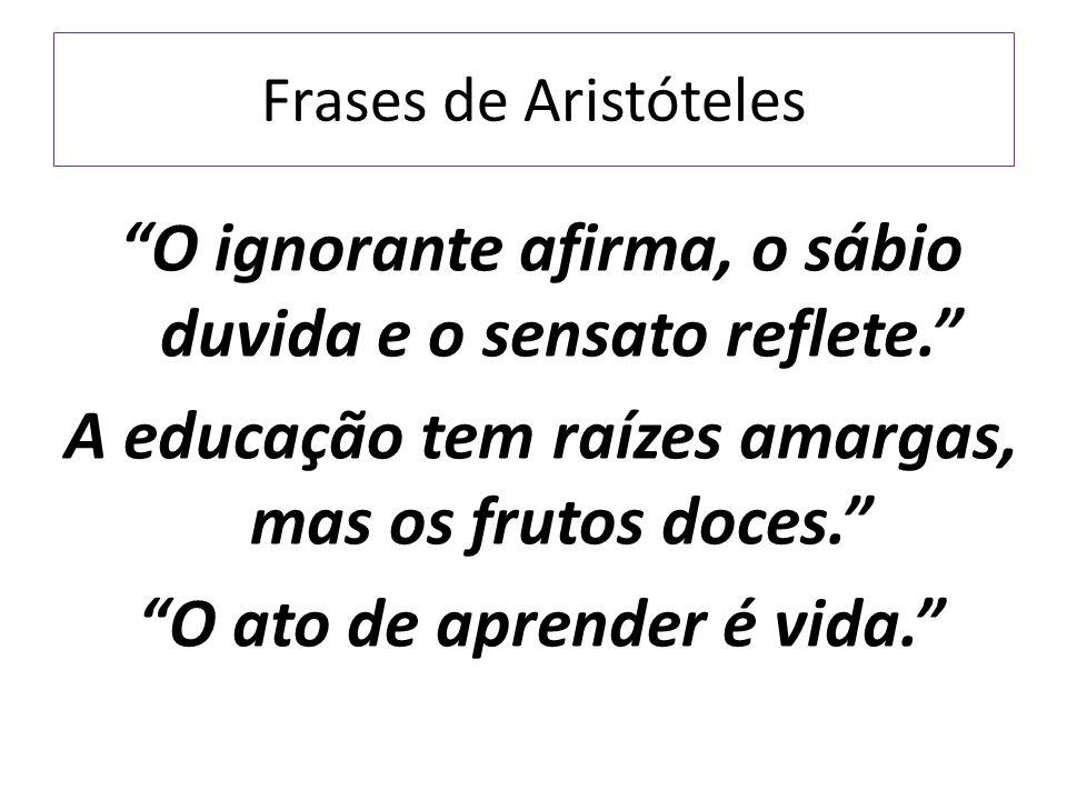 """Frases de Aristóteles """"O ignorante afirma, o sábio duvida e o sensato reflete."""" A educação tem raízes amargas, mas os frutos doces."""" """"O ato de aprende"""