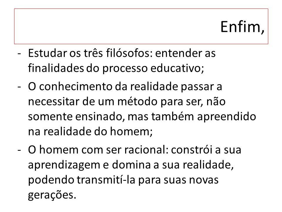 Enfim, -Estudar os três filósofos: entender as finalidades do processo educativo; -O conhecimento da realidade passar a necessitar de um método para s