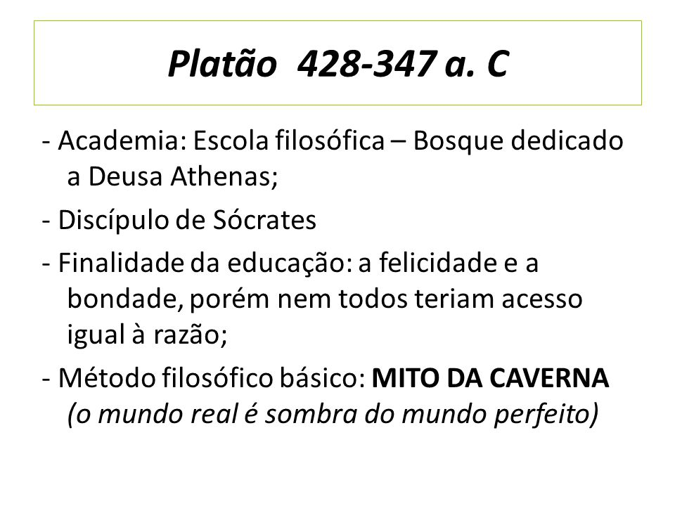 Platão 428-347 a. C - Academia: Escola filosófica – Bosque dedicado a Deusa Athenas; - Discípulo de Sócrates - Finalidade da educação: a felicidade e