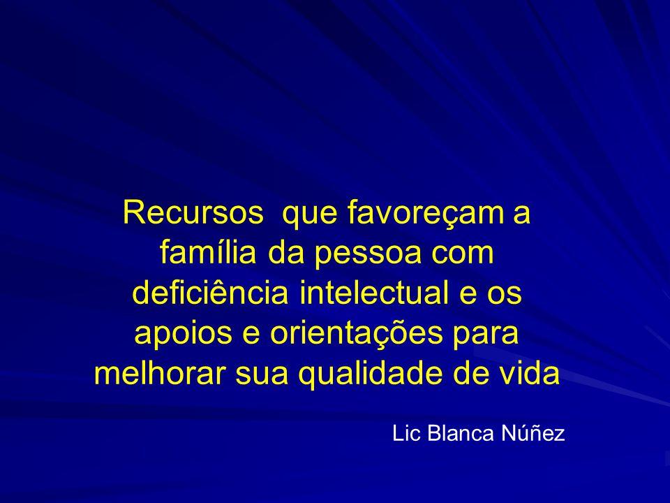 Recursos que favoreçam a família da pessoa com deficiência intelectual e os apoios e orientações para melhorar sua qualidade de vida Lic Blanca Núñez