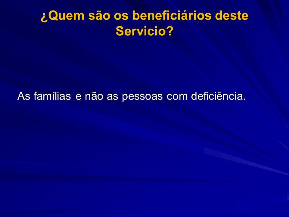 ¿Quem são os beneficiários deste Servicio As famílias e não as pessoas com deficiência.