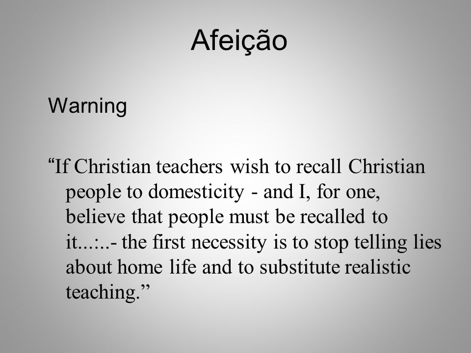"Afeição Warning "" If Christian teachers wish to recall Christian people to domesticity - and I, for one, believe that people must be recalled to it..."