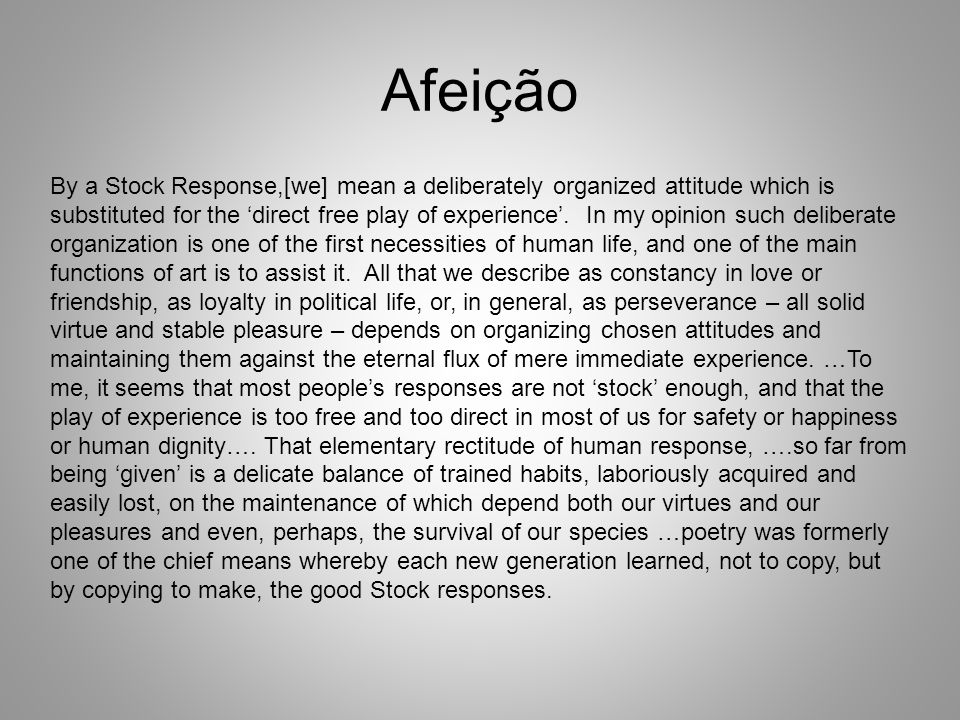 Afeição By a Stock Response,[we] mean a deliberately organized attitude which is substituted for the 'direct free play of experience'. In my opinion s