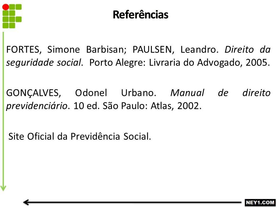 FORTES, Simone Barbisan; PAULSEN, Leandro. Direito da seguridade social. Porto Alegre: Livraria do Advogado, 2005. GONÇALVES, Odonel Urbano. Manual de