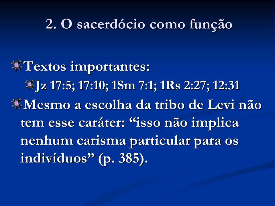 Textos importantes: Jz 17:5; 17:10; 1Sm 7:1; 1Rs 2:27; 12:31 Mesmo a escolha da tribo de Levi não tem esse caráter: isso não implica nenhum carisma particular para os indivíduos (p.