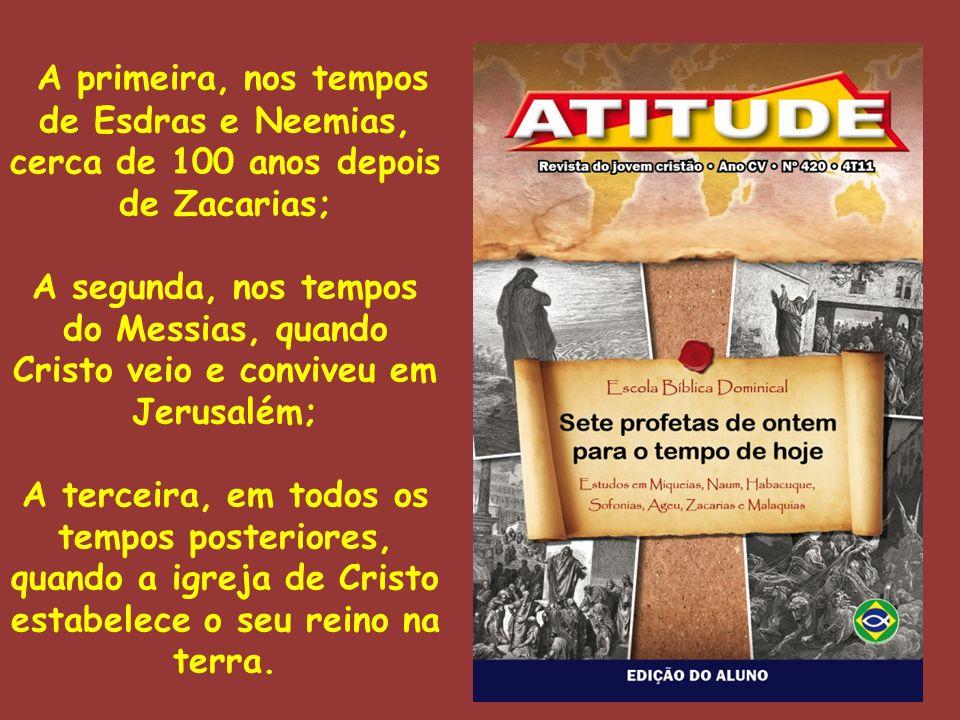 A primeira, nos tempos de Esdras e Neemias, cerca de 100 anos depois de Zacarias; A segunda, nos tempos do Messias, quando Cristo veio e conviveu em J