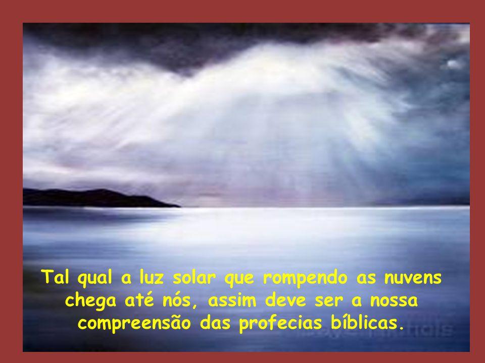 Tal qual a luz solar que rompendo as nuvens chega até nós, assim deve ser a nossa compreensão das profecias bíblicas.