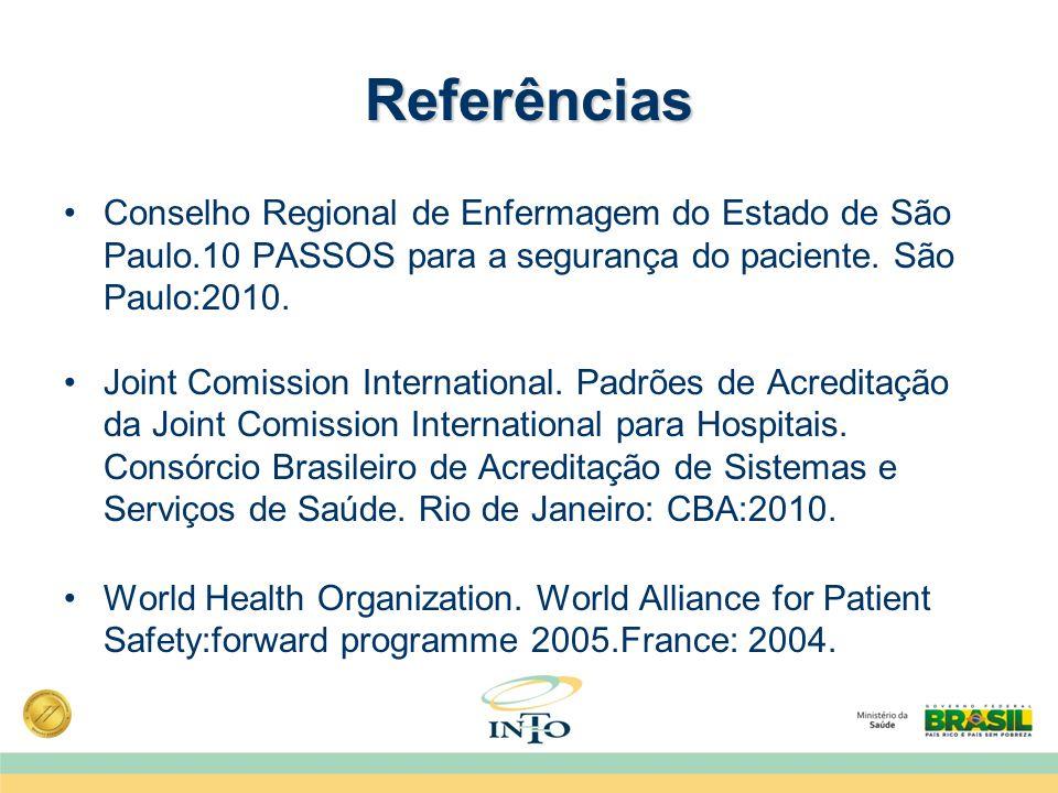 Referências Conselho Regional de Enfermagem do Estado de São Paulo.10 PASSOS para a segurança do paciente. São Paulo:2010. Joint Comission Internation
