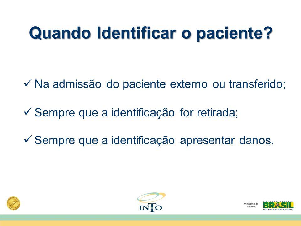 Quando Identificar o paciente? Na admissão do paciente externo ou transferido; Sempre que a identificação for retirada; Sempre que a identificação apr