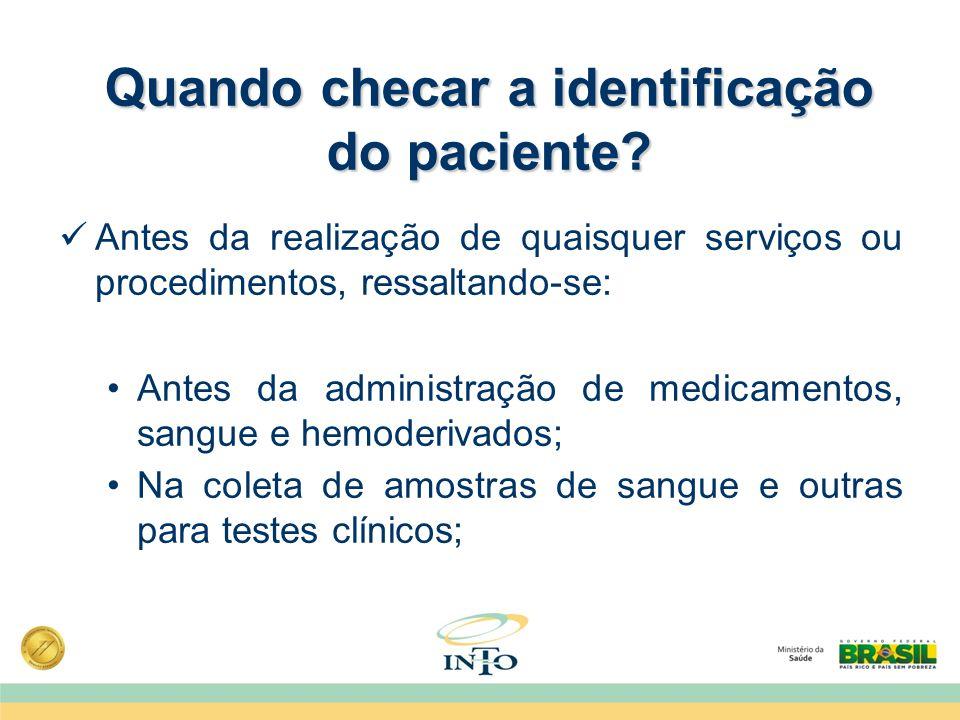 Quando checar a identificação do paciente? Antes da realização de quaisquer serviços ou procedimentos, ressaltando-se: Antes da administração de medic