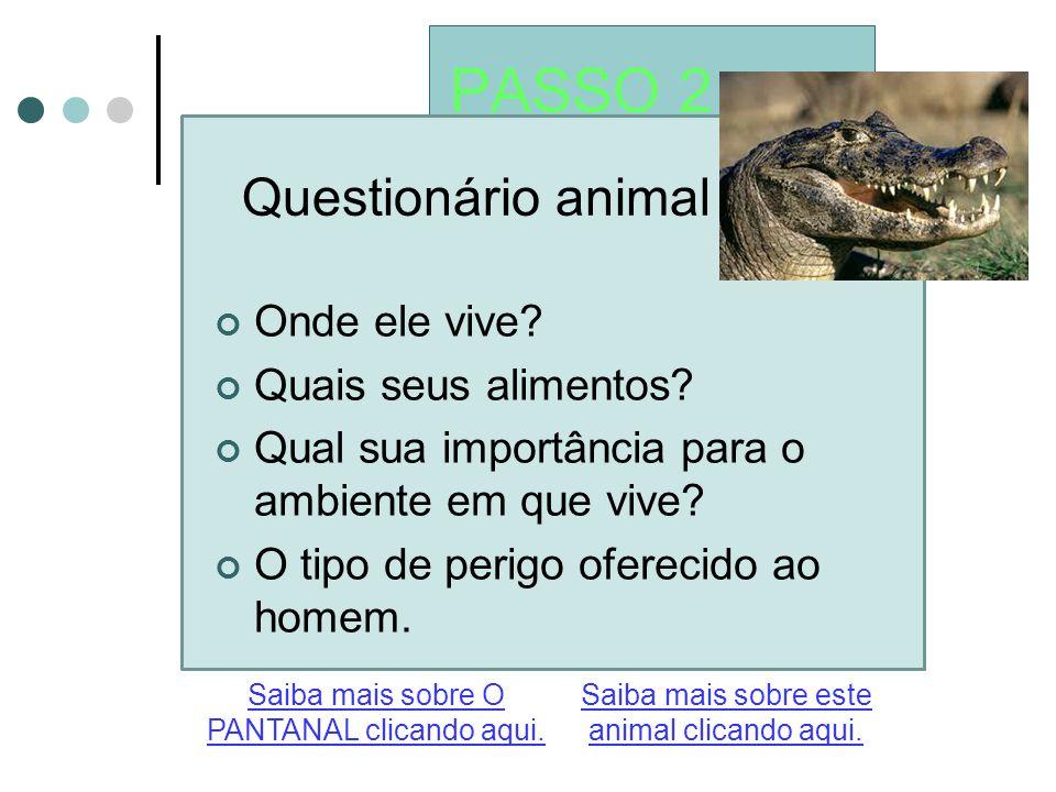 PASSO 2 Questionário animal Saiba mais sobre este animal clicando aqui. Saiba mais sobre O PANTANAL clicando aqui. Onde ele vive? Quais seus alimentos