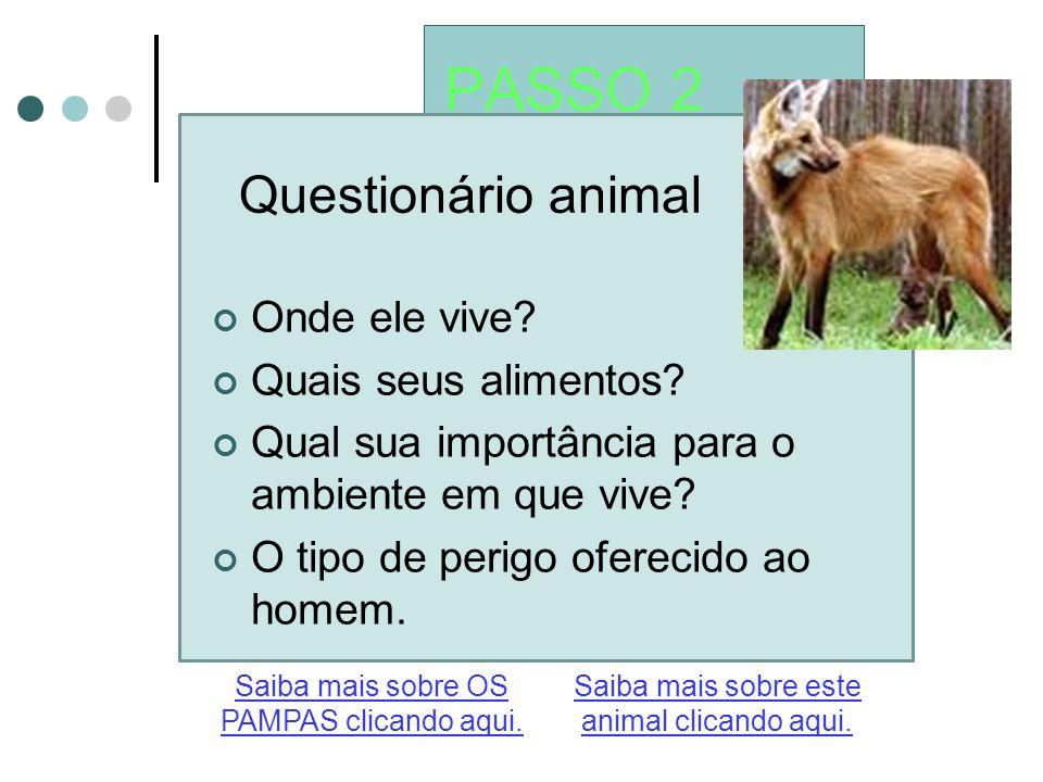 PASSO 2 Questionário animal Saiba mais sobre este animal clicando aqui. Saiba mais sobre OS PAMPAS clicando aqui. Onde ele vive? Quais seus alimentos?