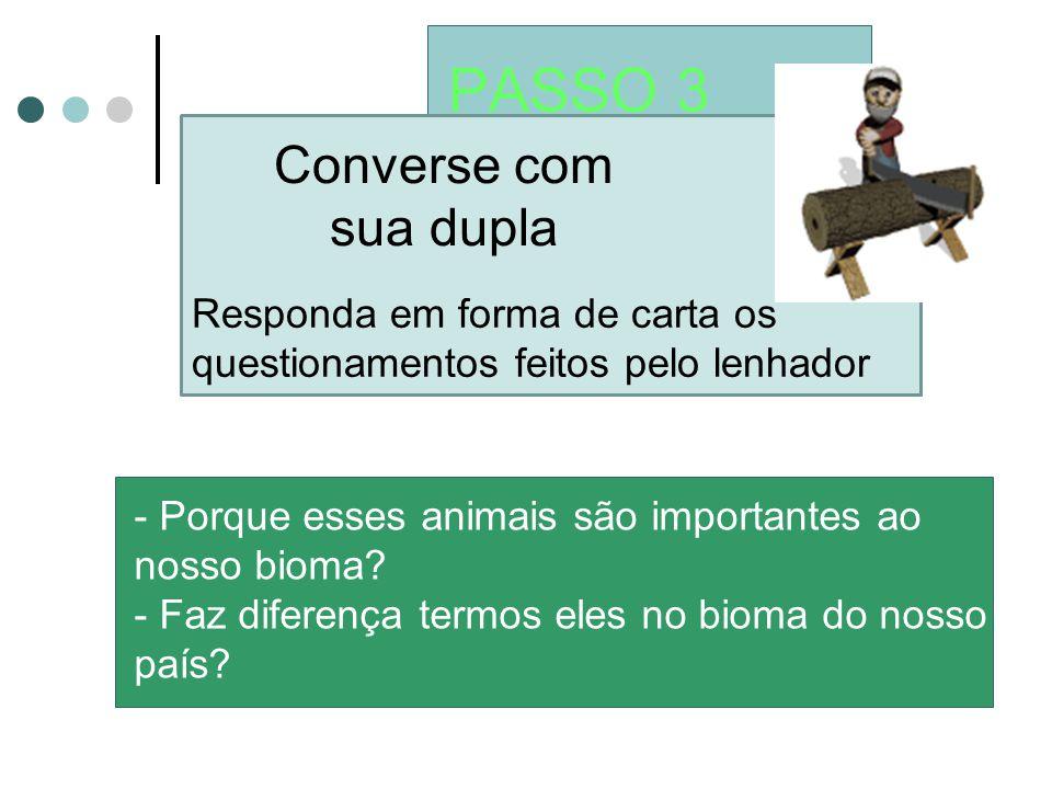 PASSO 3 Converse com sua dupla - Porque esses animais são importantes ao nosso bioma? - Faz diferença termos eles no bioma do nosso país? Responda em