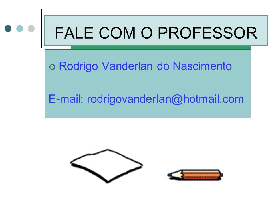 FALE COM O PROFESSOR Rodrigo Vanderlan do Nascimento E-mail: rodrigovanderlan@hotmail.com