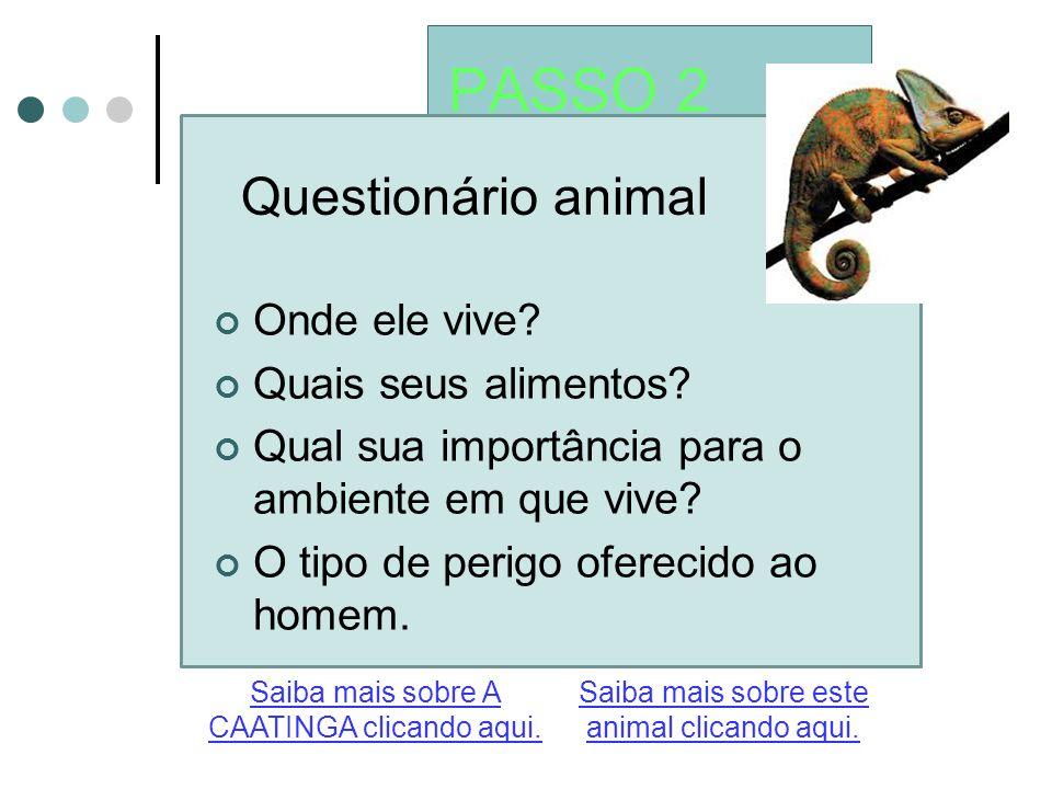 PASSO 2 Questionário animal Saiba mais sobre este animal clicando aqui. Saiba mais sobre A CAATINGA clicando aqui. Onde ele vive? Quais seus alimentos