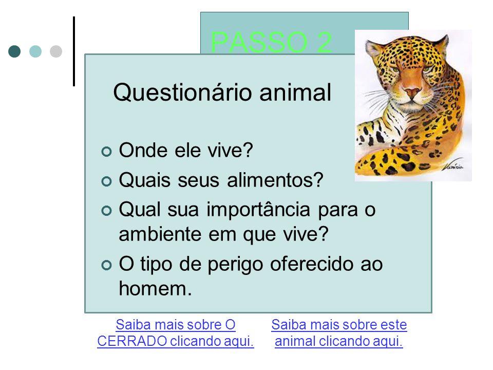 PASSO 2 Questionário animal Saiba mais sobre este animal clicando aqui. Saiba mais sobre O CERRADO clicando aqui. Onde ele vive? Quais seus alimentos?