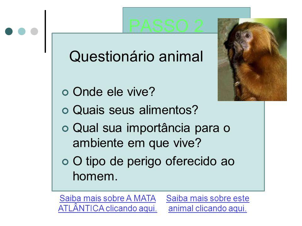PASSO 2 Questionário animal Saiba mais sobre este animal clicando aqui. Saiba mais sobre A MATA ATLÂNTICA clicando aqui. Onde ele vive? Quais seus ali