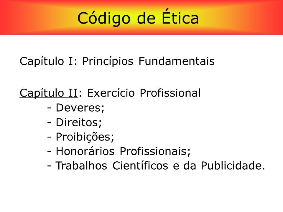Código de Ética Profissional Capítulo I: Princípios Fundamentais Capítulo II: Exercício Profissional - Deveres; - Direitos; - Proibições; - Honorários