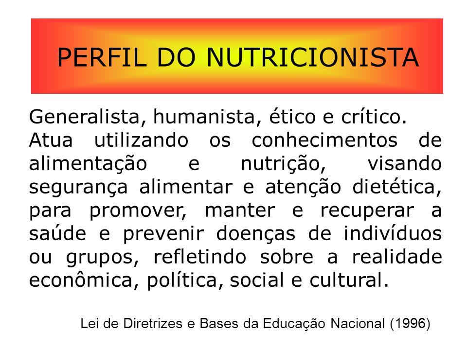PERFIL DO NUTRICIONISTA Generalista, humanista, ético e crítico. Atua utilizando os conhecimentos de alimentação e nutrição, visando segurança aliment