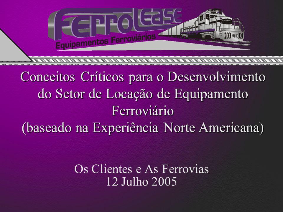 Conceitos Críticos para o Desenvolvimento do Setor de Locação de Equipamento Ferroviário (baseado na Experiência Norte Americana) Os Clientes e As Ferrovias 12 Julho 2005