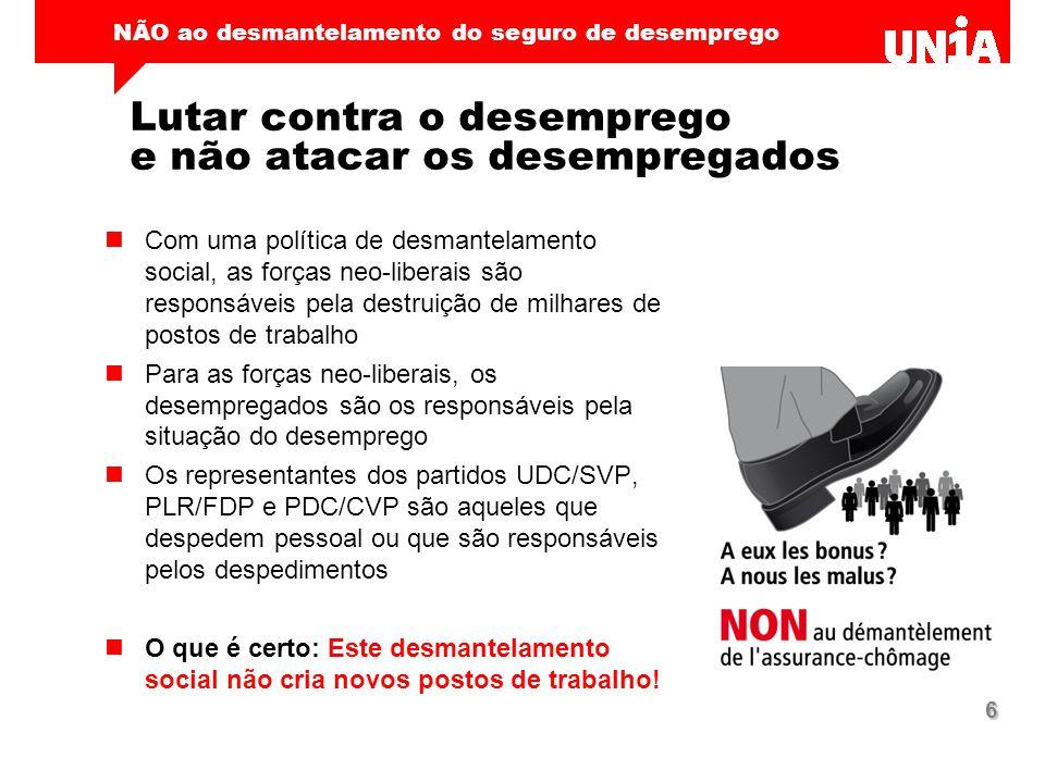 NÃO ao desmantelamento do seguro de desemprego 6 Lutar contra o desemprego e não atacar os desempregados Com uma política de desmantelamento social, a