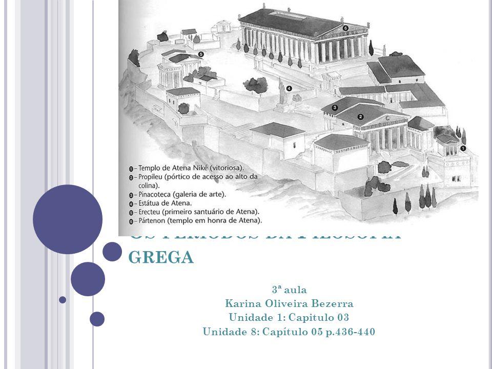 O S PERÍODOS DA F ILOSOFIA GREGA 3ª aula Karina Oliveira Bezerra Unidade 1: Capitulo 03 Unidade 8: Capítulo 05 p.436-440