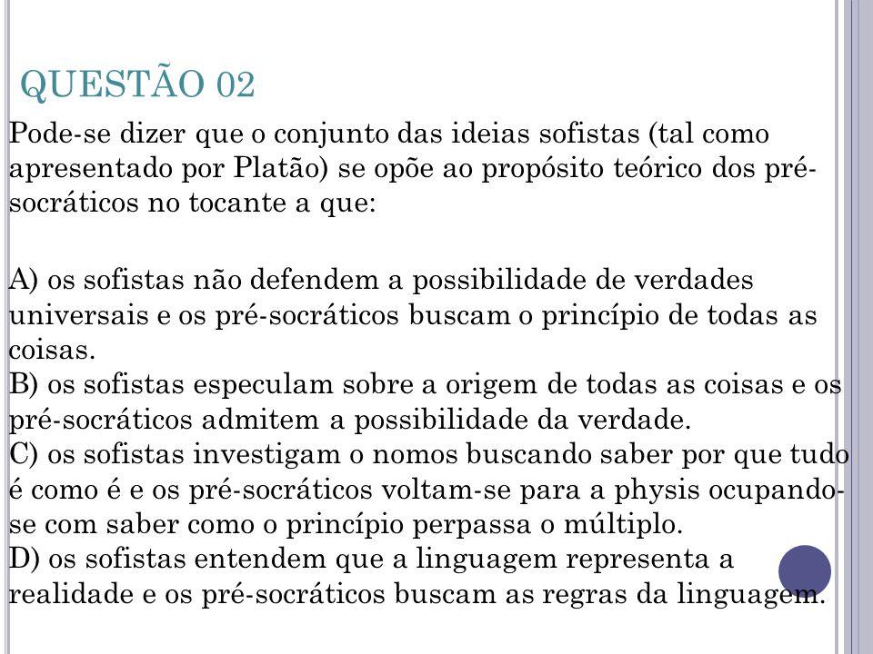 QUESTÃO 02 Pode-se dizer que o conjunto das ideias sofistas (tal como apresentado por Platão) se opõe ao propósito teórico dos pré- socráticos no toca
