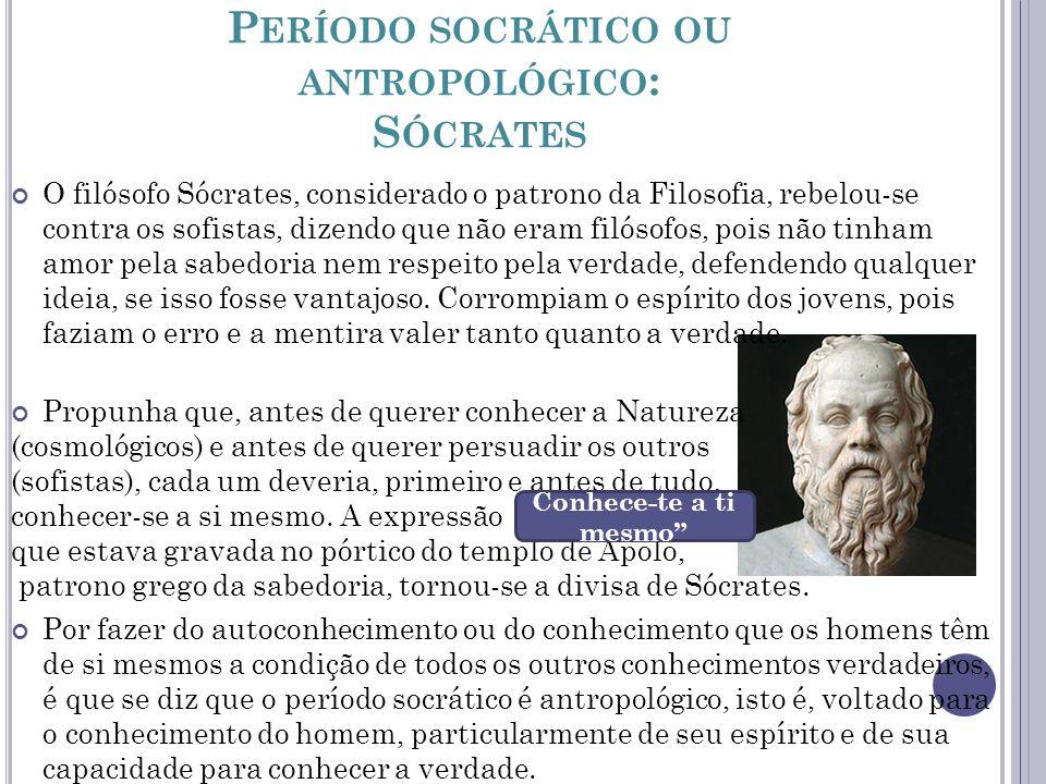P ERÍODO SOCRÁTICO OU ANTROPOLÓGICO : S ÓCRATES O filósofo Sócrates, considerado o patrono da Filosofia, rebelou-se contra os sofistas, dizendo que nã