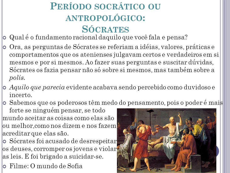 P ERÍODO SOCRÁTICO OU ANTROPOLÓGICO : S ÓCRATES Qual é o fundamento racional daquilo que você fala e pensa? Ora, as perguntas de Sócrates se referiam