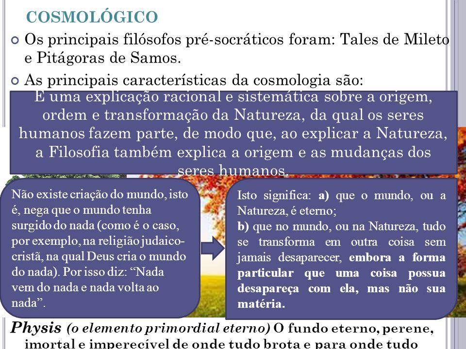 P ERÍODO PRÉ - SOCRÁTICO OU COSMOLÓGICO Os principais filósofos pré-socráticos foram: Tales de Mileto e Pitágoras de Samos. As principais característi