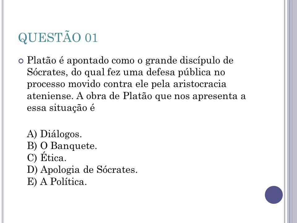 QUESTÃO 01 Platão é apontado como o grande discípulo de Sócrates, do qual fez uma defesa pública no processo movido contra ele pela aristocracia ateni