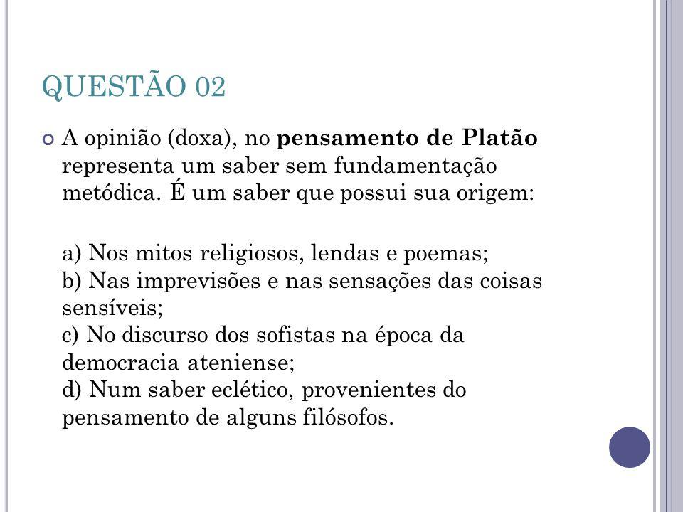 QUESTÃO 02 A opinião (doxa), no pensamento de Platão representa um saber sem fundamentação metódica. É um saber que possui sua origem: a) Nos mitos re