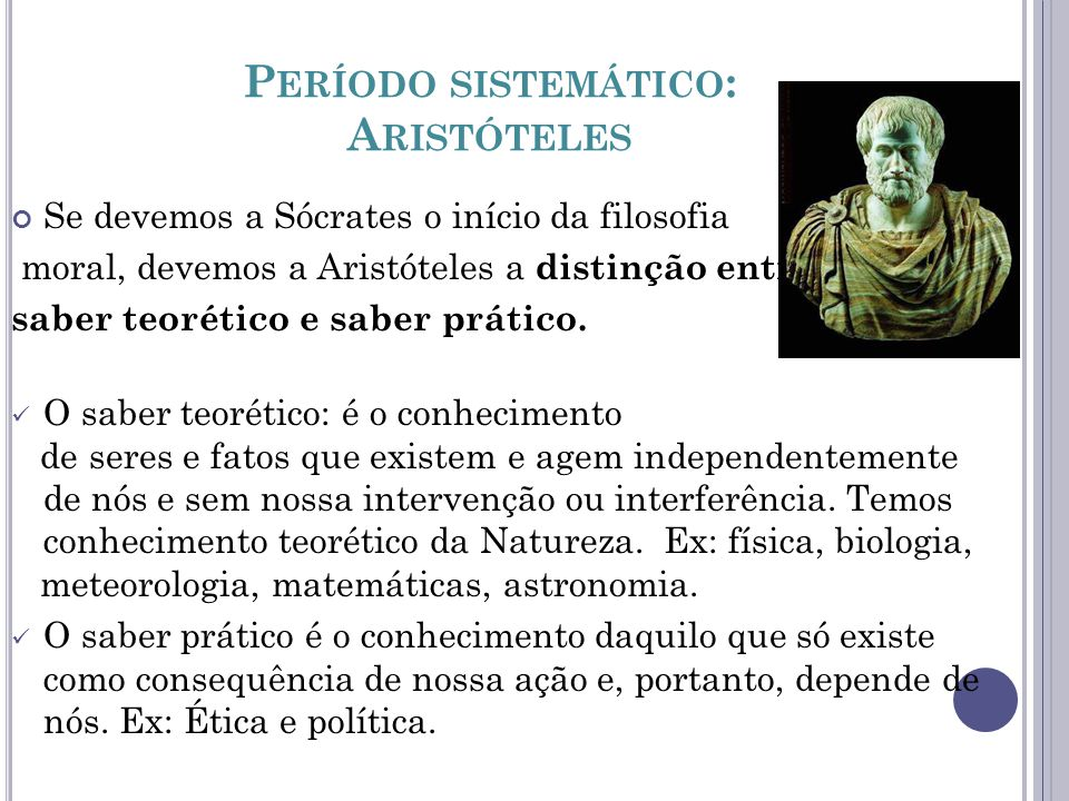 P ERÍODO SISTEMÁTICO : A RISTÓTELES Se devemos a Sócrates o início da filosofia moral, devemos a Aristóteles a distinção entre saber teorético e saber