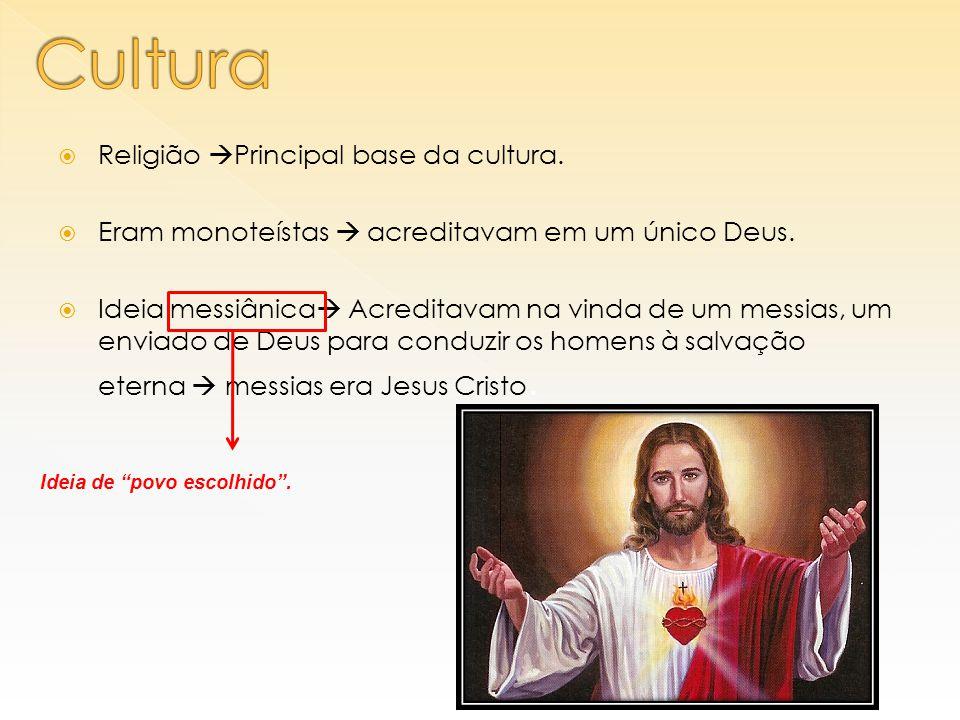  Religião  Principal base da cultura.  Eram monoteístas  acreditavam em um único Deus.  Ideia messiânica  Acreditavam na vinda de um messias, um