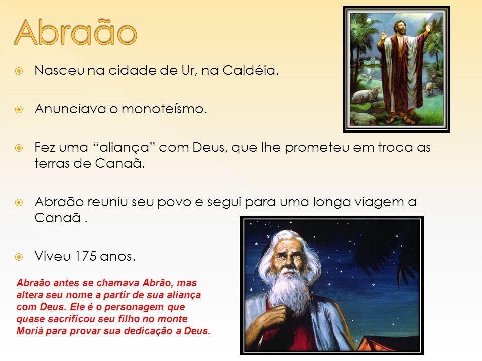 """ Nasceu na cidade de Ur, na Caldéia.  Anunciava o monoteísmo.  Fez uma """"aliança"""" com Deus, que lhe prometeu em troca as terras de Canaã.  Abraão r"""