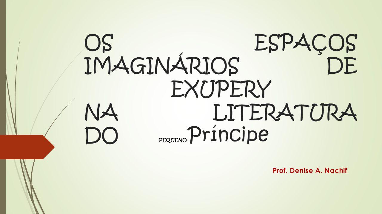 OS ESPAÇOS IMAGINÁRIOS DE EXUPERY NA LITERATURA DO PEQUENO Príncipe Prof. Denise A. Nachif