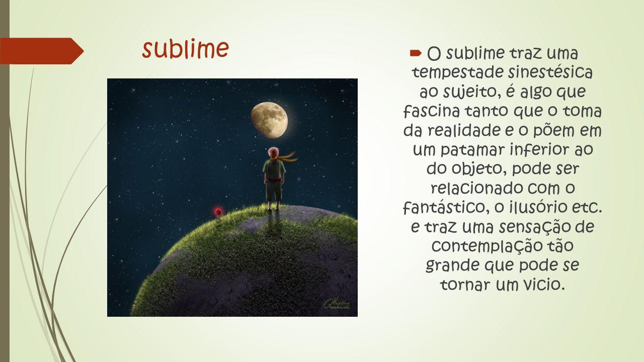 sublime  O sublime traz uma tempestade sinestésica ao sujeito, é algo que fascina tanto que o toma da realidade e o põem em um patamar inferior ao do objeto, pode ser relacionado com o fantástico, o ilusório etc.