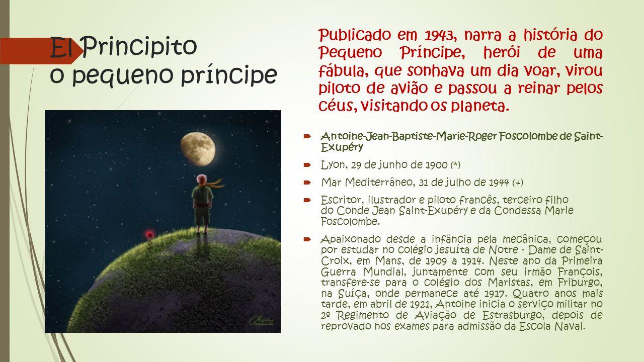 El Principito o pequeno príncipe Publicado em 1943, narra a história do Pequeno Príncipe, herói de uma fábula, que sonhava um dia voar, virou piloto de avião e passou a reinar pelos céus, visitando os planeta.