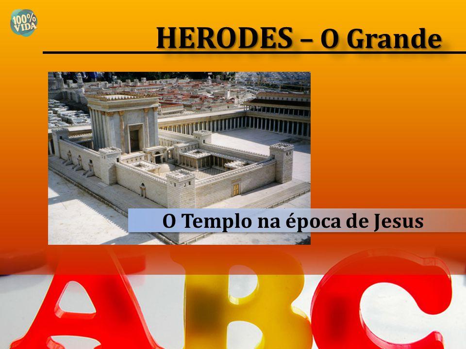 O Templo na época de Jesus HERODES – O Grande