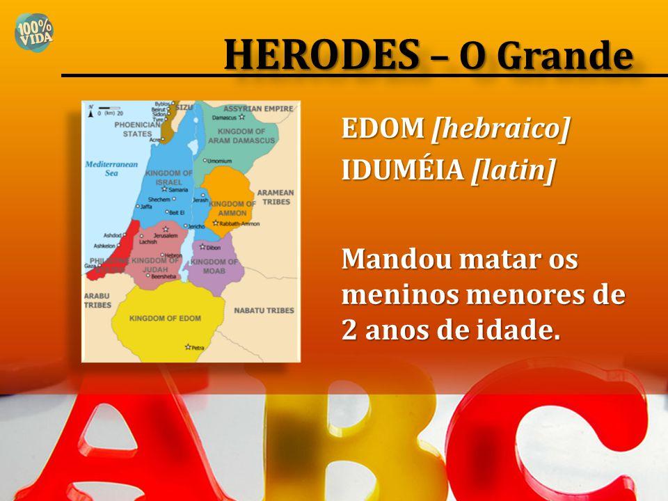 EDOM [hebraico] IDUMÉIA [latin] Mandou matar os meninos menores de 2 anos de idade. HERODES – O Grande