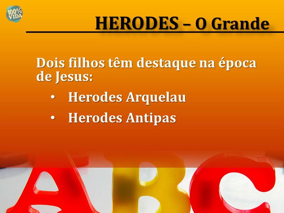 Dois filhos têm destaque na época de Jesus: Herodes Arquelau Herodes Arquelau Herodes Antipas Herodes Antipas HERODES – O Grande