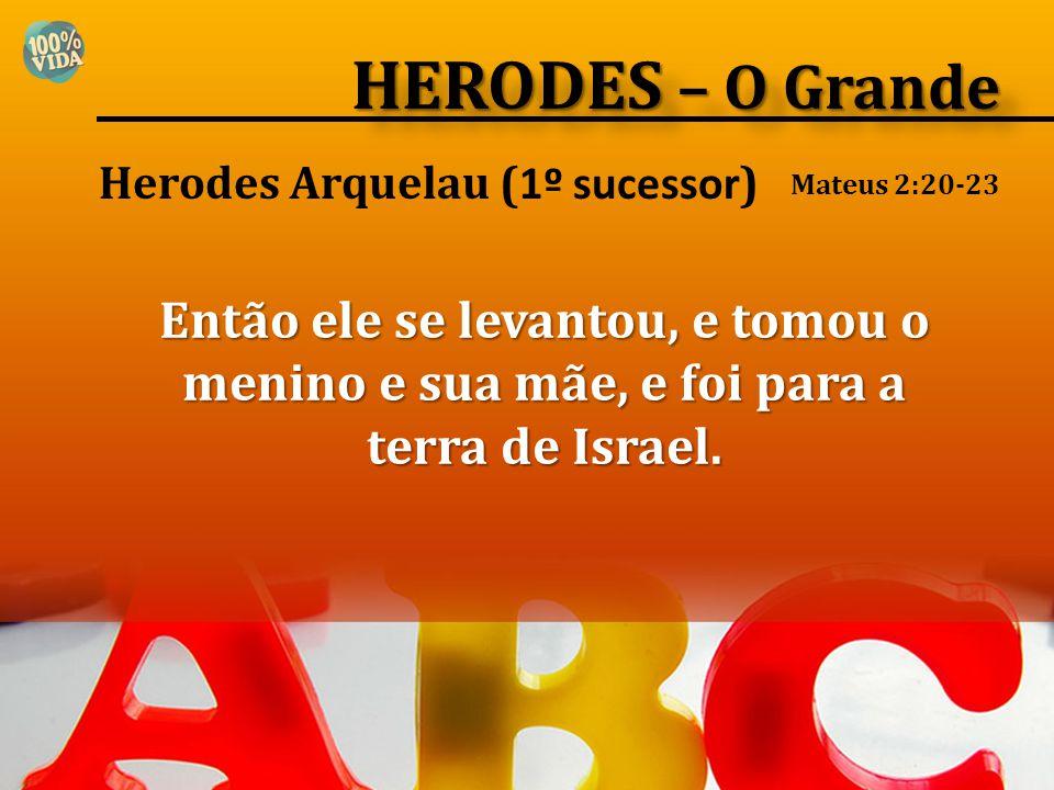 Herodes Arquelau ( 1º sucessor ) Então ele se levantou, e tomou o menino e sua mãe, e foi para a terra de Israel. Mateus 2:20-23 HERODES – O Grande