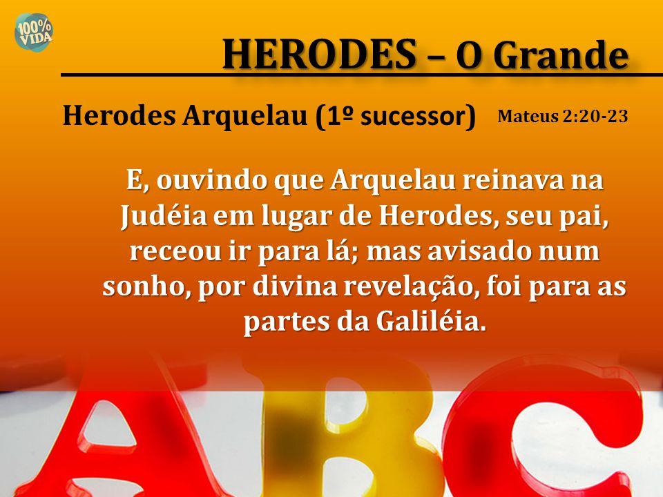 Herodes Arquelau ( 1º sucessor ) E, ouvindo que Arquelau reinava na Judéia em lugar de Herodes, seu pai, receou ir para lá; mas avisado num sonho, por