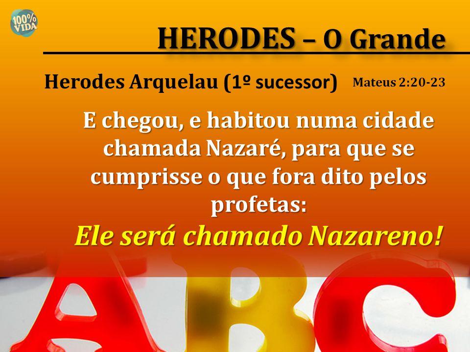 Herodes Arquelau ( 1º sucessor ) E chegou, e habitou numa cidade chamada Nazaré, para que se cumprisse o que fora dito pelos profetas: Ele será chamad