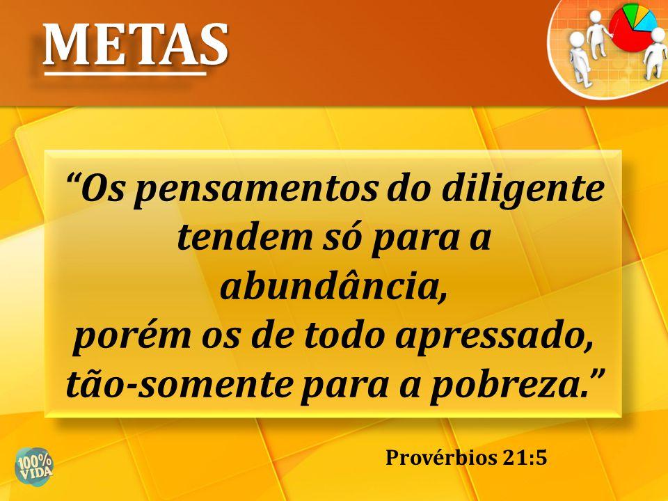 """""""Os pensamentos do diligente tendem só para a abundância, porém os de todo apressado, tão-somente para a pobreza."""" Provérbios 21:5 METASMETAS"""