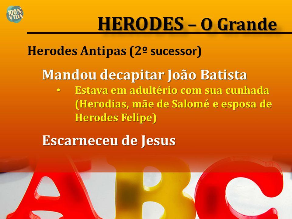 Herodes Antipas (2 º sucessor ) Mandou decapitar João Batista Estava em adultério com sua cunhada (Herodias, mãe de Salomé e esposa de Herodes Felipe)