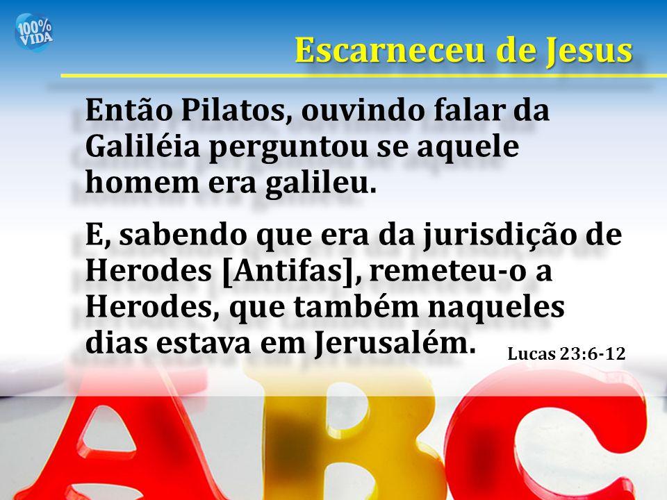 Então Pilatos, ouvindo falar da Galiléia perguntou se aquele homem era galileu. E, sabendo que era da jurisdição de Herodes [Antifas], remeteu-o a Her